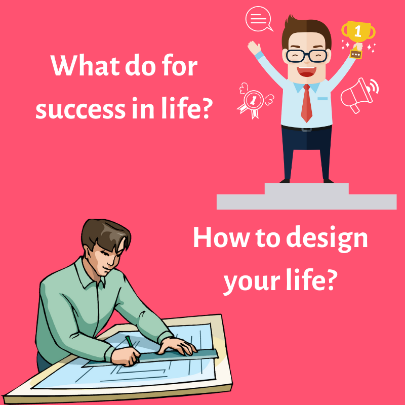 What do for life in success and How to design your life?