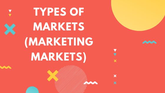 Types of markets (Marketing Markets)